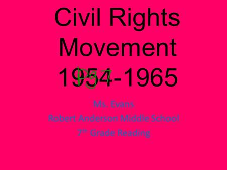 Civil Rights Movement 1954-1965 Ms. Evans Robert Anderson Middle School 7 th Grade Reading.
