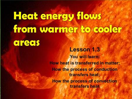 Heat energy flows from warmer to cooler areas Lesson 1.3 You will learn: How heat is transferred in matter; How the process of conduction transfers heat;