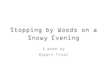 Stopping by Woods on a Snowy Evening A poem by Robert Frost.