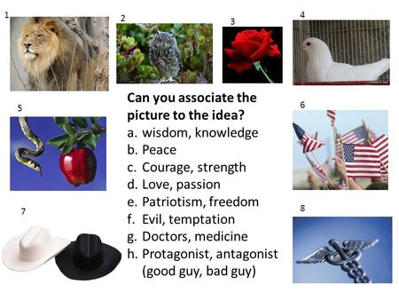 1 2 3 4 5 6 7 8 Can you associate the picture to the idea? a.wisdom, knowledge b.Peace c.Courage, strength d.Love, passion e.Patriotism, freedom f.Evil,