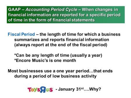 GAAP – Accounting Period Cycle – When changes in financial information are reported for a specific period of time in the form of financial statements Fiscal.