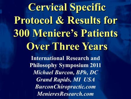 Cervical Specific Protocol & Results for 300 Meniere's Patients Over Three Years Cervical Specific Protocol & Results for 300 Meniere's Patients Over Three.