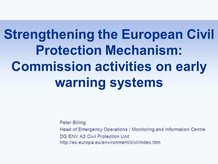 Strengthening the European Civil Protection Mechanism: Commission activities on early warning systems Peter Billing Head of Emergency Operations / Monitoring.