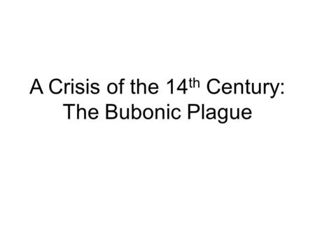 A Crisis of the 14 th Century: The Bubonic Plague.