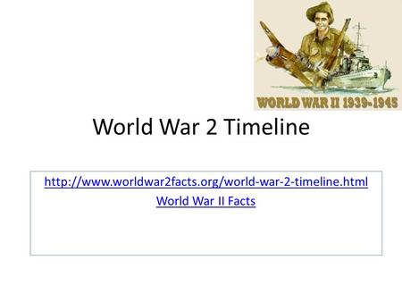 World War 2 Timeline http://www.worldwar2facts.org/world-war-2-timeline.html World War II Facts.