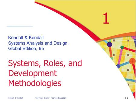 Kendall & KendallCopyright © 2014 Pearson Education1-1 1 Kendall & Kendall Systems Analysis and Design, Global Edition, 9e Systems, Roles, and Development.
