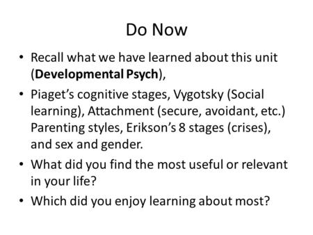 Do Now Recall what we have learned about this unit (Developmental Psych), Piaget's cognitive stages, Vygotsky (Social learning), Attachment (secure, avoidant,