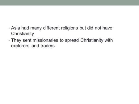 Asia had many different religions but did not have Christianity They sent missionaries to spread Christianity with explorers and traders.
