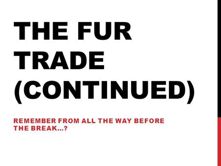 THE FUR TRADE (CONTINUED) REMEMBER FROM ALL THE WAY BEFORE THE BREAK…?