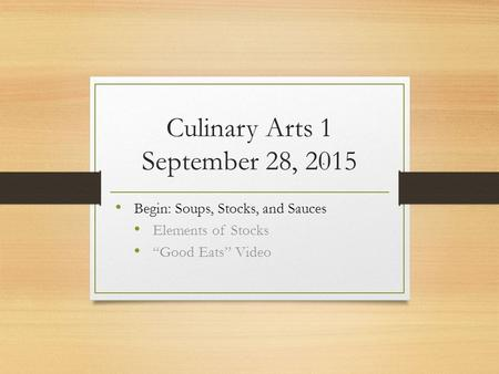 "Culinary Arts 1 September 28, 2015 Begin: Soups, Stocks, and Sauces Elements of Stocks ""Good Eats"" Video."