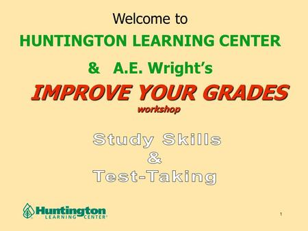 1 IMPROVE YOUR GRADES workshop Welcome to HUNTINGTON LEARNING CENTER & A.E. Wright's.