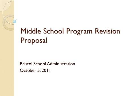 Middle School Program Revision Proposal Bristol School Administration October 5, 2011.