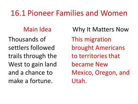 16.1 Pioneer Families and Women Main Idea Thousands of settlers followed trails through the West to gain land and a chance to make a fortune. Why It Matters.