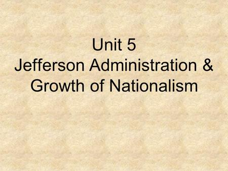 Unit 5 Jefferson Administration & Growth of Nationalism.
