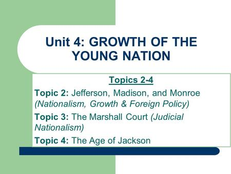 Unit 4: GROWTH OF THE YOUNG NATION Topics 2-4 Topic 2: Jefferson, Madison, and Monroe (Nationalism, Growth & Foreign Policy) Topic 3: The Marshall Court.