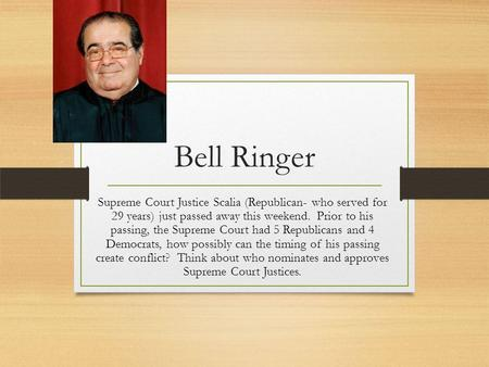 Bell Ringer Supreme Court Justice Scalia (Republican- who served for 29 years) just passed away this weekend. Prior to his passing, the Supreme Court had.