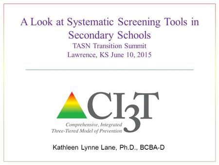 A Look at Systematic Screening Tools in Secondary Schools TASN Transition Summit Lawrence, KS June 10, 2015 Kathleen Lynne Lane, Ph.D., BCBA-D.