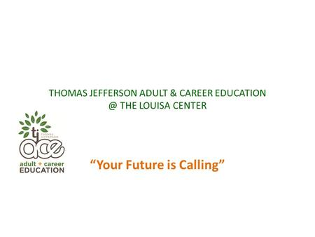 "THOMAS JEFFERSON ADULT & CAREER THE LOUISA CENTER ""Your Future is Calling"""