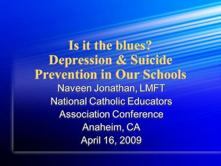 Is it the blues? Depression & Suicide Prevention in Our Schools Naveen Jonathan, LMFT National Catholic Educators Association Conference Anaheim, CA April.