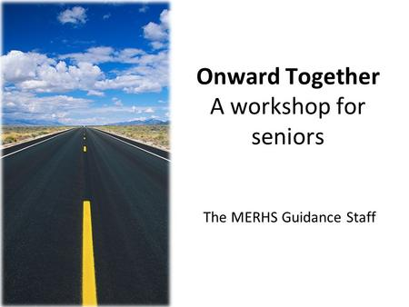 Onward Together A workshop for seniors The MERHS Guidance Staff.