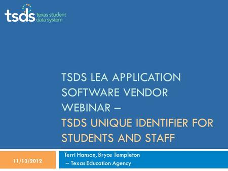 TSDS LEA APPLICATION SOFTWARE VENDOR WEBINAR – TSDS UNIQUE IDENTIFIER FOR STUDENTS AND STAFF Terri Hanson, Bryce Templeton – Texas Education Agency 11/13/2012.