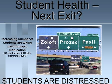 Student Health – Next Exit? Increasing number of students are taking psychotropic medication (UC student Mental Health Committee, 2006) STUDENTS ARE DISTRESSED.