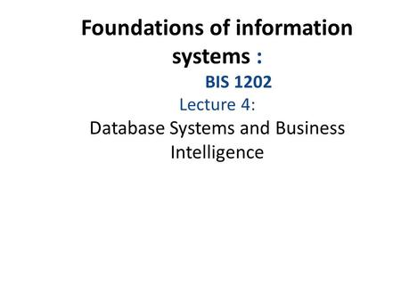 Foundations of information systems : BIS 1202 Lecture 4: Database Systems and Business Intelligence.