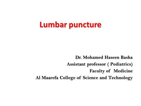 Lumbar puncture Dr. Mohamed Haseen Basha Dr. Mohamed Haseen Basha Assistant professor ( Pediatrics) Faculty of Medicine Al Maarefa College of Science and.