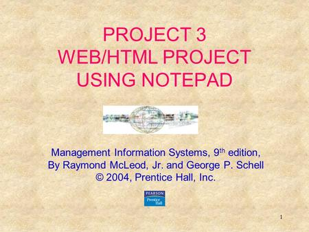 1 PROJECT 3 WEB/HTML PROJECT USING NOTEPAD Management Information Systems, 9 th edition, By Raymond McLeod, Jr. and George P. Schell © 2004, Prentice Hall,