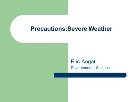 Precautions:Severe Weather Eric Angat Environmental Science.