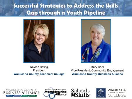 Successful Strategies to Address the Skills Gap through a Youth Pipeline Kaylen Betzig President Waukesha County Technical College Mary Baer Vice President,