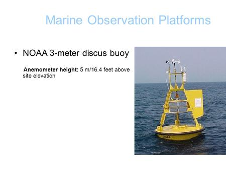Marine Observation Platforms NOAA 3-meter discus buoy Anemometer height: 5 m/16.4 feet above site elevation.