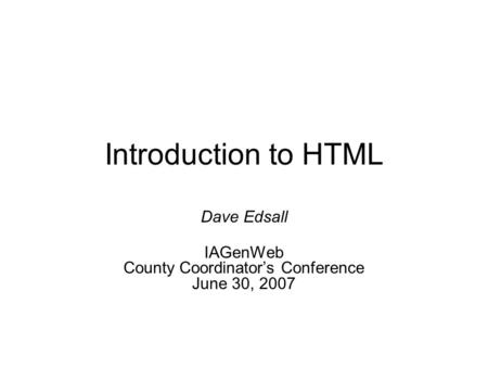 Introduction to HTML Dave Edsall IAGenWeb County Coordinator's Conference June 30, 2007.