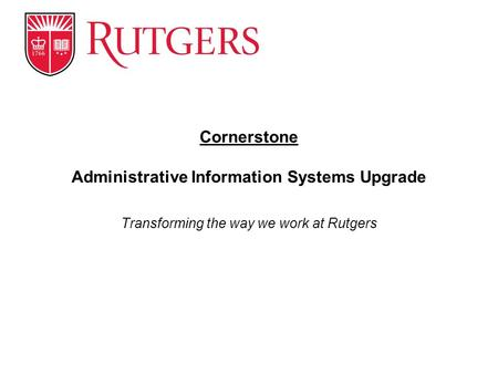 Transforming the way we work at Rutgers Cornerstone Administrative Information Systems Upgrade.