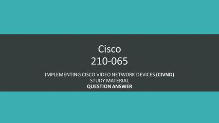 Cisco 210-065 IMPLEMENTING CISCO VIDEO NETWORK DEVICES (CIVND) STUDY MATERIAL QUESTION ANSWER.