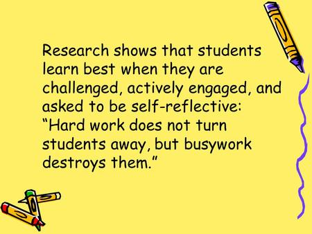 "Research shows that students learn best when they are challenged, actively engaged, and asked to be self-reflective: ""Hard work does not turn students."