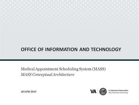 OFFICE OF INFORMATION AND TECHNOLOGY Medical Appointment Scheduling System (MASS) MASS Conceptual Architecture 18 JUNE 2014 Seal of the U.S. Department.