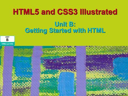 HTML5 and CSS3 Illustrated Unit B: Getting Started with HTML.