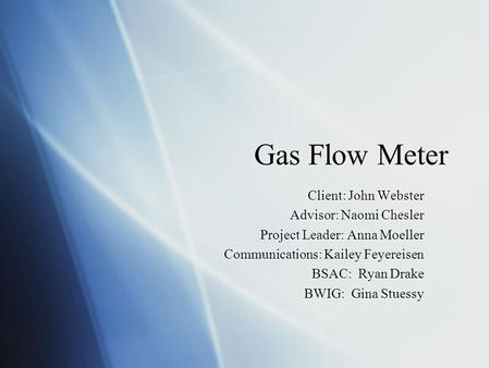 Gas Flow Meter Client: John Webster Advisor: Naomi Chesler Project Leader: Anna Moeller Communications: Kailey Feyereisen BSAC: Ryan Drake BWIG: Gina Stuessy.