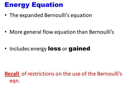 Energy Equation The expanded Bernoulli's equation More general flow equation than Bernoulli's Includes energy loss or gained Recall of restrictions on.