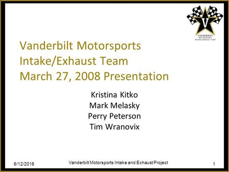 6/12/2016 Vanderbilt Motorsports Intake and Exhaust Project 1 Vanderbilt Motorsports Intake/Exhaust Team March 27, 2008 Presentation Kristina Kitko Mark.