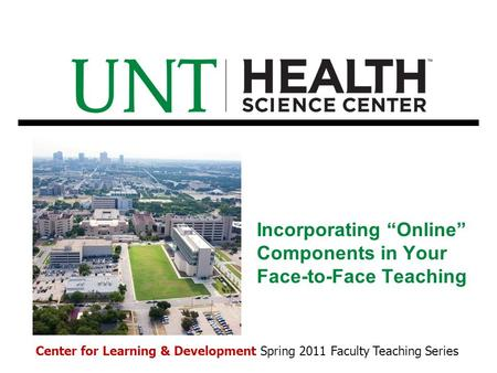 "Incorporating ""Online"" Components in Your Face-to-Face Teaching Center for Learning & Development Spring 2011 Faculty Teaching Series."