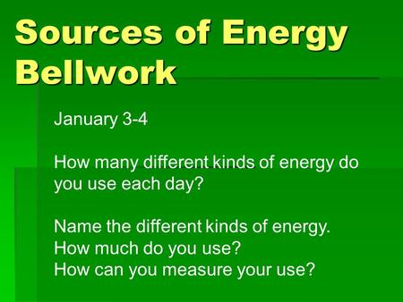 Sources of Energy Bellwork January 3-4 How many different kinds of energy do you use each day? Name the different kinds of energy. How much do you use?