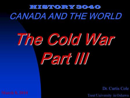 HISTORY 3040 CANADA AND THE WORLD Dr. Curtis Cole Trent University in Oshawa The Cold War Part III March 8, 2010.