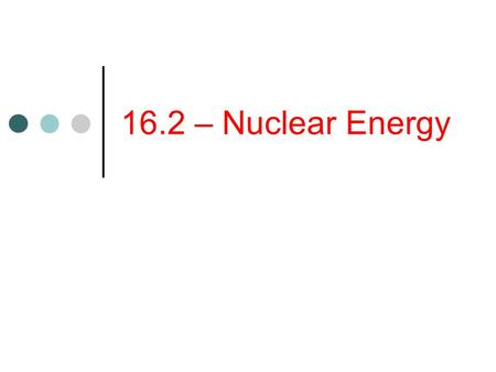 16.2 – Nuclear Energy. Objectives Explain how a nuclear reactor converts nuclear energy to thermal energy. Describe the advantages and disadvantages of.