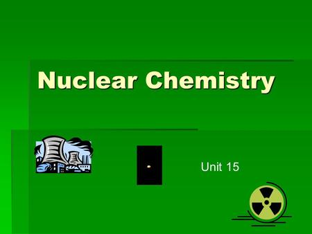 Nuclear Chemistry Unit 15. I. Nuclear Reactions  A. Involve a change in the nucleus of the atom  1. made of protons and neutrons (called nucleons together)