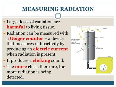MEASURING RADIATION Large doses of radiation are harmful to living tissue. Radiation can be measured with a Geiger counter – a device that measures radioactivity.