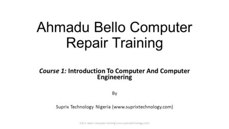 Ahmadu Bello Computer Repair Training Course 1: Introduction To Computer And Computer Engineering By Suprix Technology Nigeria (www.suprixtechnology.com)