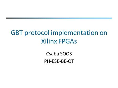 GBT protocol implementation on Xilinx FPGAs Csaba SOOS PH-ESE-BE-OT.