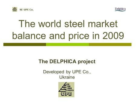 The world steel market balance and price in 2009 SE UPE Co. Developed by UPE Co., Ukraine The DELPHICA project.